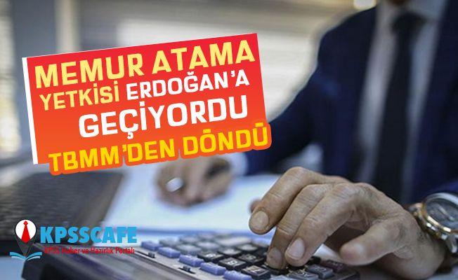 Memur atama yetkisi Erdoğan'a geçiyordu, Meclis'ten döndü