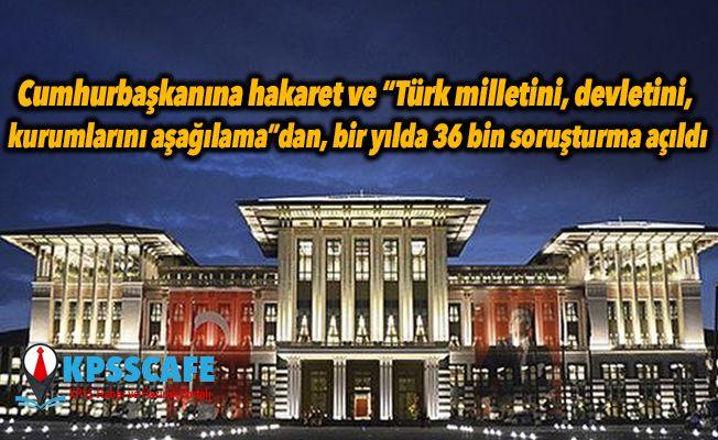 """Cumhurbaşkanına hakaret ve """"Türk milletini, devletini, kurumlarını aşağılama""""dan, bir yılda 36 bin soruşturma açıldı"""