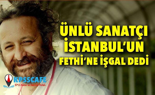 Ünlü Sanatçı İstanbul'un Fethine İşgal dedi