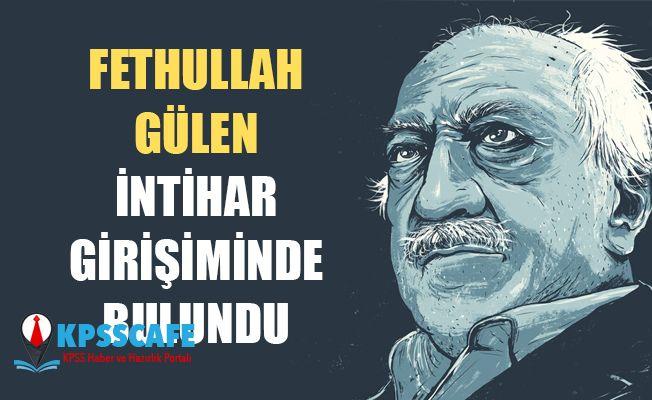 """""""Fetullah Gülen intihar girişiminde bulundu"""""""