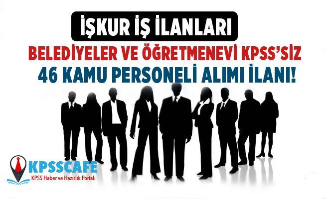 Belediyeler ve Öğretmen evi KPSS'siz 46 Kamu Personeli Alımı İlanı!