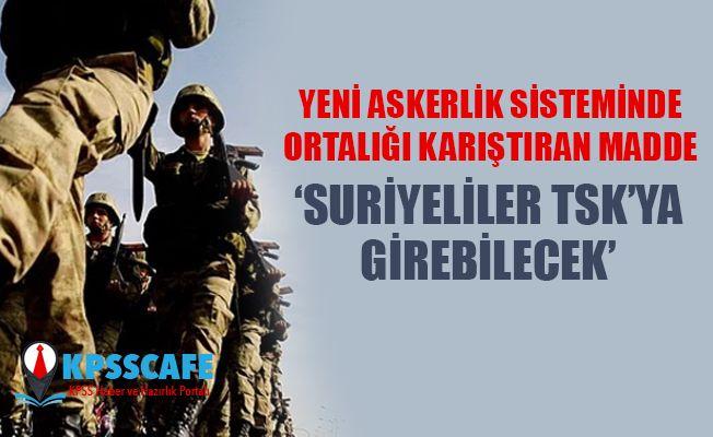 """""""Yeni askerlik sisteminde Suriyeliler de TSK'ya girebilecek"""""""