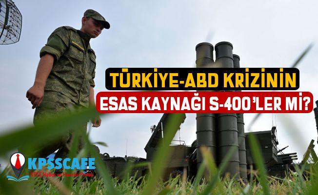Türkiye-ABD krizinin esas kaynağı S-400'ler mi?