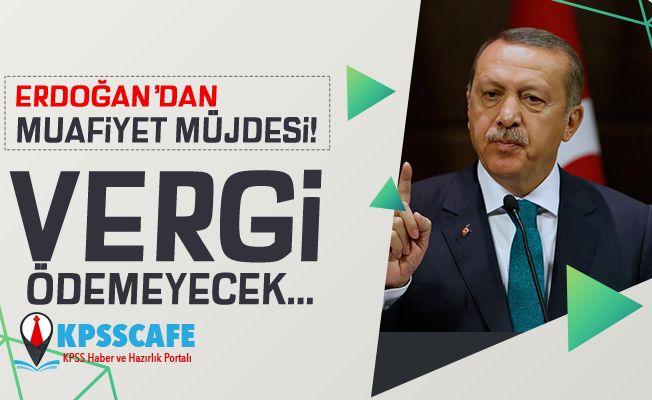 Erdoğan'dan muafiyet müjdesi! Vergi ödemeyecek...
