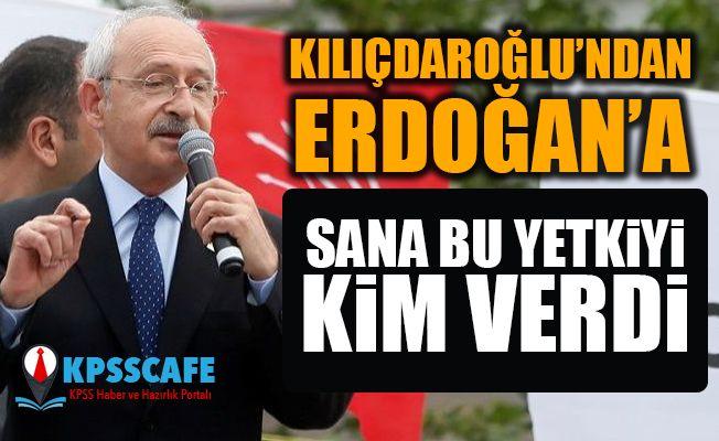 Kılıçdaroğlu'ndan Erdoğan'a: Sana bu yetkiyi kim verdi?