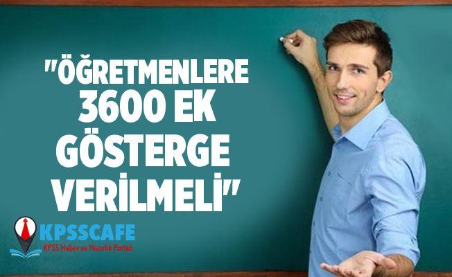 'Öğretmenlere 3600 ek gösterge verilmeli'