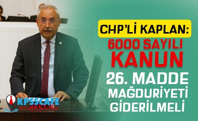 CHP'li İrfan Kaplan: 6000 SAYILI KANUN 26. MADDE MAĞDURİYETİ GİDERİLMELİ