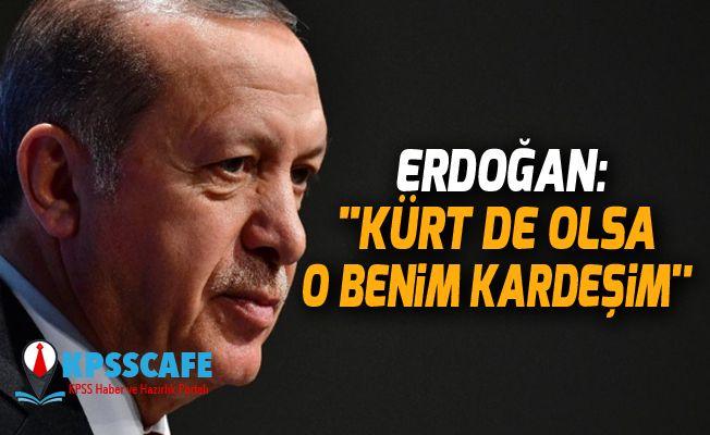 Cumhurbaşkanı Erdoğan: ''Kürt de olsa o benim kardeşim''