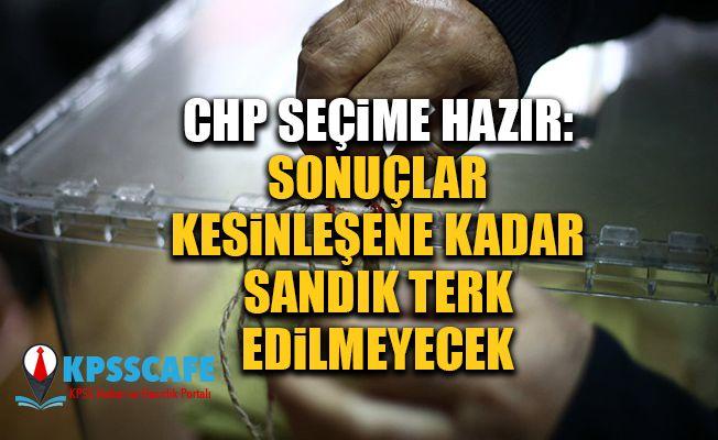 CHP seçime hazır: Sonuçlar kesinleşene kadar sandık terk edilmeyecek