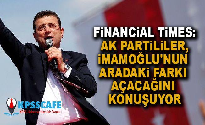 Financial Times: AK Partililer, İmamoğlu'nun aradaki farkı açacağını konuşuyor