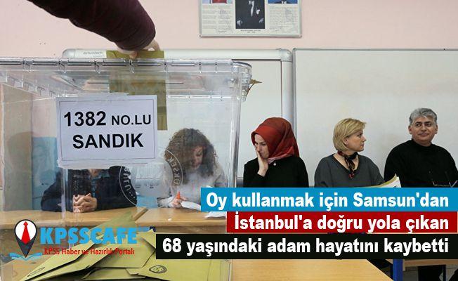 Oy kullanmak için Samsun'dan İstanbul'a doğru yola çıkan 68 yaşındaki adam hayatını kaybetti