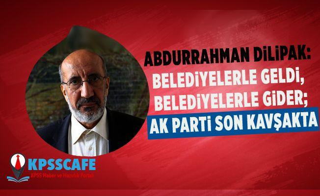 Abdurrahman Dilipak: Belediyelerle geldi, belediyelerle gider; AK Parti son kavşakta
