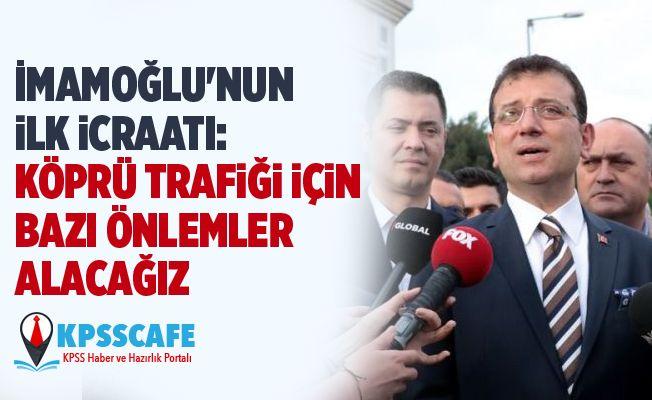 İmamoğlu'nun ilk icraatı: Köprü trafiği için bazı önlemler alacağız