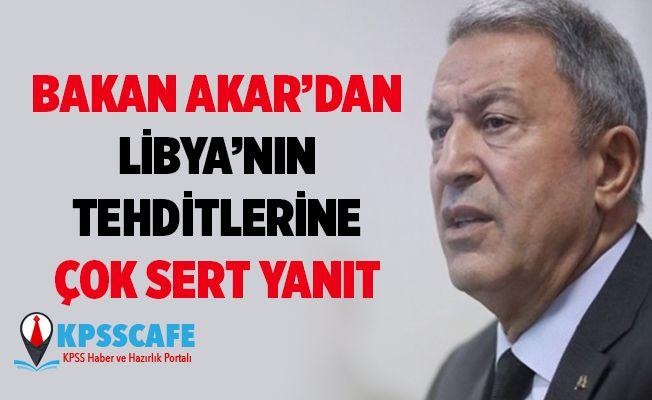 Bakan Akar'dan Libya'nın tehdidine sert yanıt !
