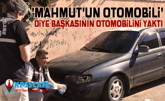 'Mahmut'un otomobili' diye başkasının otomobilini yaktı