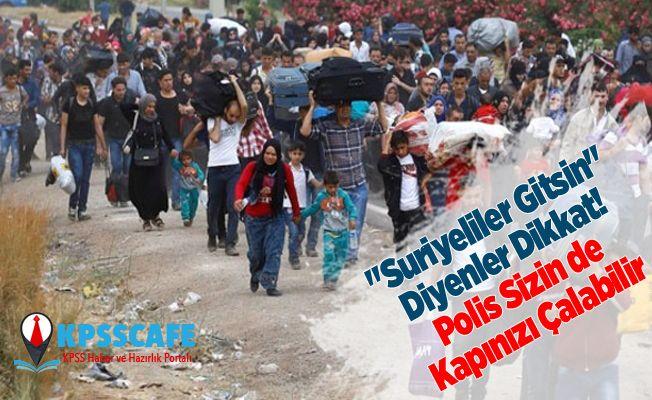 """""""Suriyeliler Gitsin"""" Diyenler Dikkat! Polis Sizin de Kapınızı Çalabilir"""