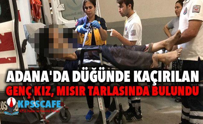 Adana'da düğünde kaçırılan genç kız, mısır tarlasında bulundu