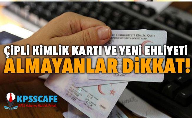 Çipli kimlik kartı ve yeni ehliyeti almayanlar dikkat!