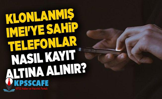 Klonlanmış IMEI'ye sahip telefonlar nasıl kayıt altına alınır?