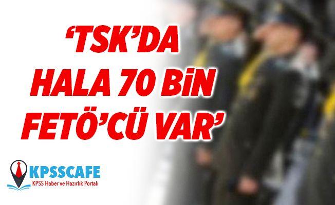 ''TSK'da Hala 70 bin FETÖ'cü var''