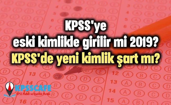 KPSS'ye eski kimlikle girilir mi 2019? KPSS'de yeni kimlik şart mı?