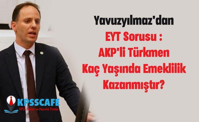 Yavuzyılmaz'dan EYT Sorusu : AKP'li Türkmen Kaç Yaşında Emeklilik Kazanmıştır?