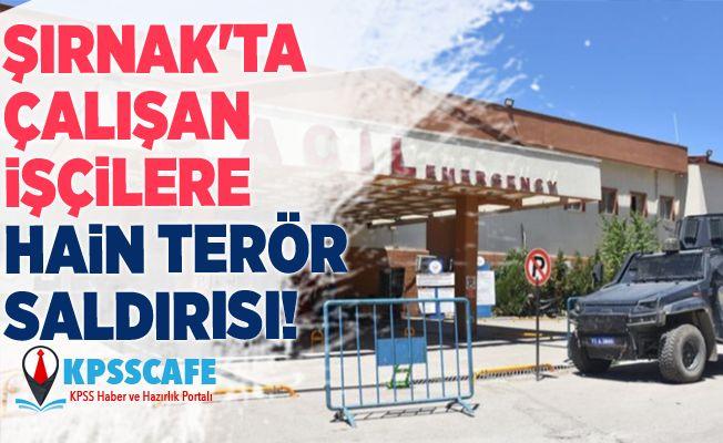 Şırnak'ta çalışan işçilere hain terör saldırısı!