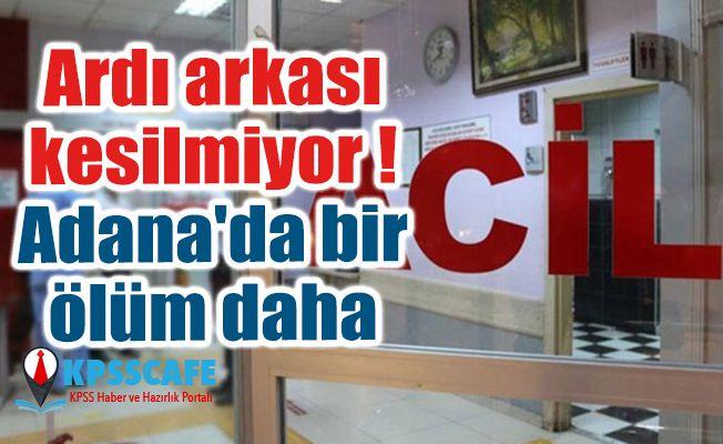 Ardı arkası kesilmiyor! Adana'da bir ölüm daha