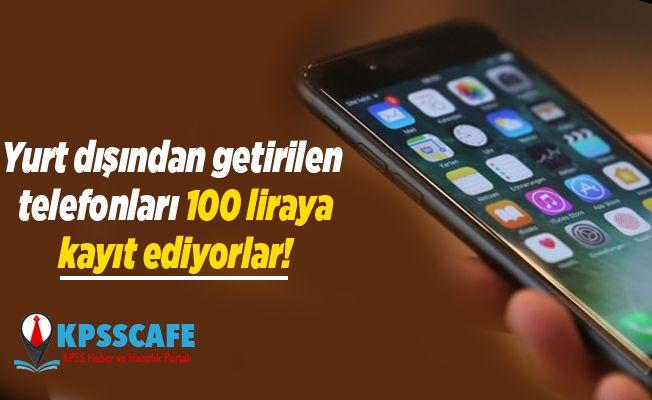 Yurt dışından getirilen telefonları 100 liraya kayıt ediyorlar!