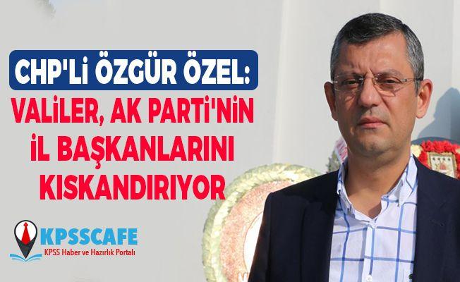 CHP'li Özgür Özel: Valiler, AK Parti'nin il başkanlarını kıskandırıyor