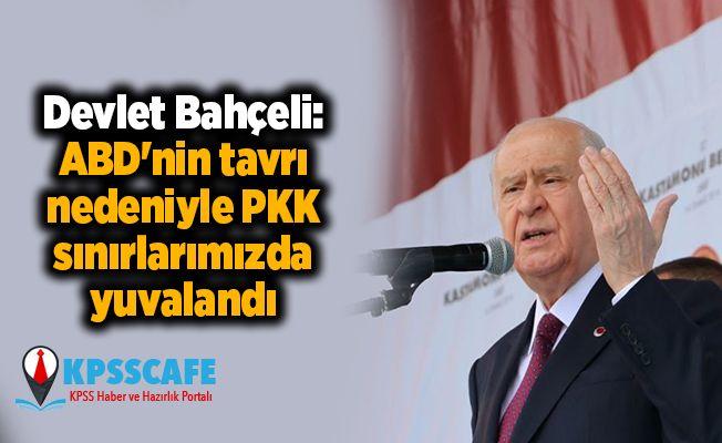 Devlet Bahçeli: ABD'nin tavrı nedeniyle PKK sınırlarımızda yuvalandı