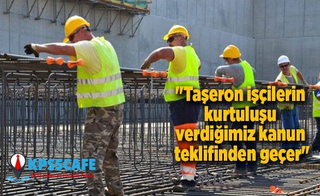 """""""Taşeron işçilerin kurtuluşu verdiğimiz kanun teklifinden geçer"""""""