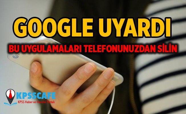 Google'dan uyarı: Bu uygulamaları telefondan silin !