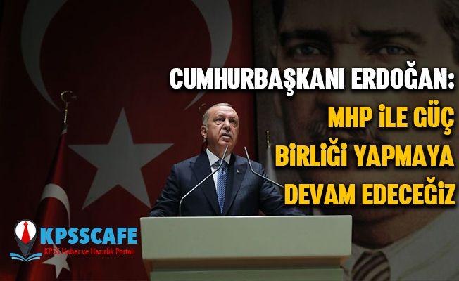 Cumhurbaşkanı Erdoğan: MHP ile güç birliği yapmaya devam edeceğiz