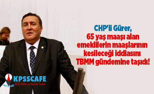CHP'li Gürer, 65 yaş maaşı alan emeklilerin maaşlarının kesileceği iddiasını TBMM gündemine taşıdı!