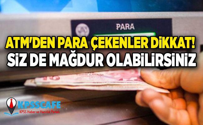 ATM'den para çekenler dikkat! Siz de mağdur olabilirsiniz