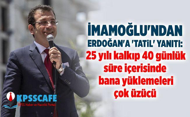 İmamoğlu'ndan Erdoğan'a 'tatil' yanıtı: 25 yılı kalkıp 40 günlük süre içerisinde bana yüklemeleri çok üzücü