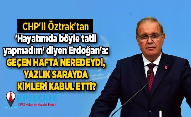 CHP'li Öztrak'tan 'Hayatımda böyle tatil yapmadım' diyen Erdoğan'a: Geçen hafta neredeydi, yazlık sarayda kimleri kabul etti?