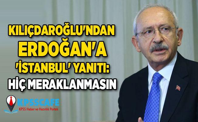 Kemal Kılıçdaroğlu'ndan Erdoğan'a 'İstanbul' yanıtı: Hiç meraklanmasın