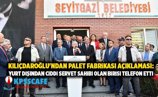 Kılıçdaroğlu'ndan palet fabrikası açıklaması: Yurt dışından ciddi servet sahibi olan birisi telefon etti