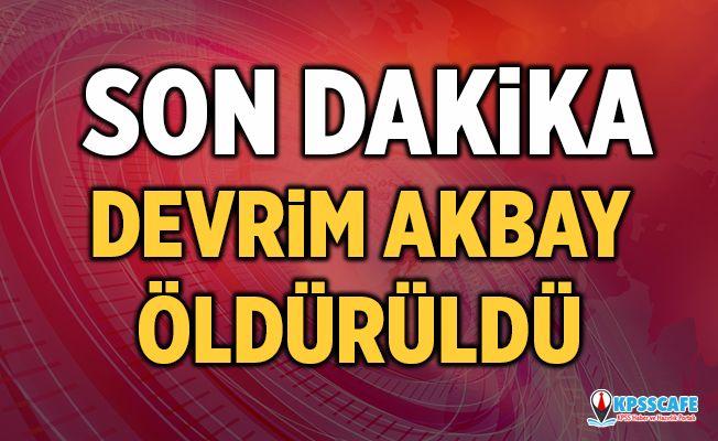 Devrim Akbay öldürüldü!