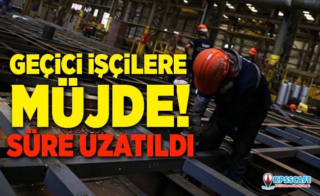 Geçici işçilere müjde! Süre uzatıldı