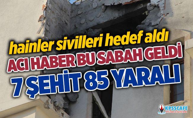 Terör örgütü sivilleri hedef aldı: 7 şehit, 85 yaralı