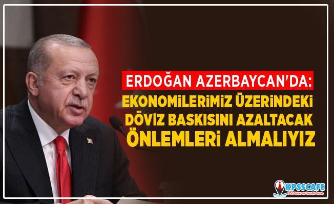Cumhurbaşkanı Erdoğan Azerbaycan'da: Ekonomilerimiz üzerindeki döviz baskısını azaltacak önlemleri almalıyız