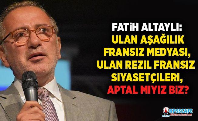 Fatih Altaylı: Ulan aşağılık Fransız medyası, ulan rezil Fransız siyasetçileri, aptal mıyız biz?