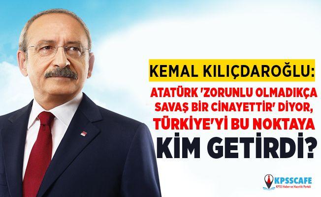 Kemal Kılıçdaroğlu: Atatürk 'Zorunlu olmadıkça savaş bir cinayettir' diyor, Türkiye'yi bu noktaya kim getirdi?