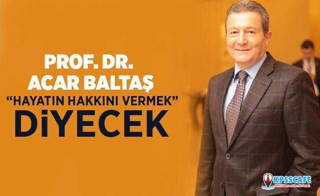 """Prof. Dr. Acar baltaş """"hayatın hakkını vermek"""" diyecek"""