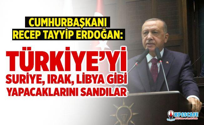 Cumhurbaşkanı Erdoğan; Türkiye'yi Suriye gibi, Irak gibi, Libya gibi yapabileceklerini sandılar