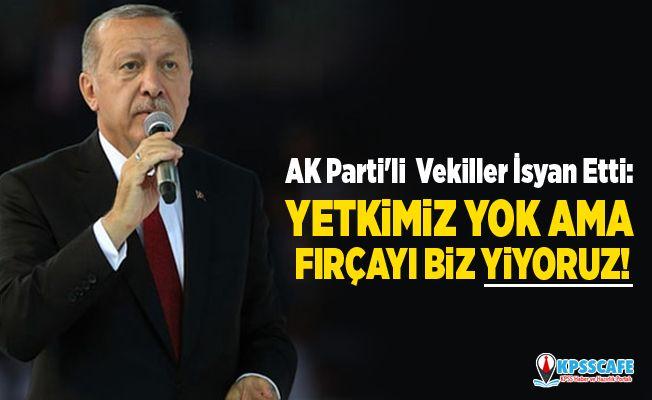 AK Parti'li Vekiller İsyan Etti:Yetkimiz yok ama fırçayı biz yiyoruz!