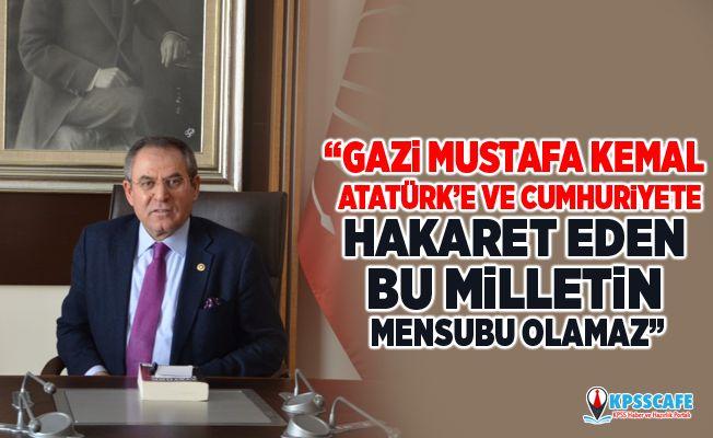 Kemal Zeybek :Gazi Mustafa Kemal Atatürk'e ve Cumhuriyete Hakaret eden bu milletin mensubu olamaz